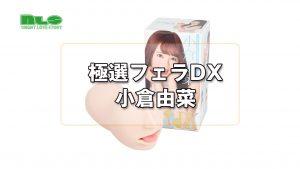 【アダルトグッズNLS】極選フェラDX 小倉由菜<紹介動画>